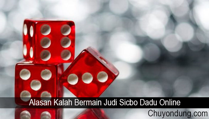 Alasan Kalah Bermain Judi Sicbo Dadu Online