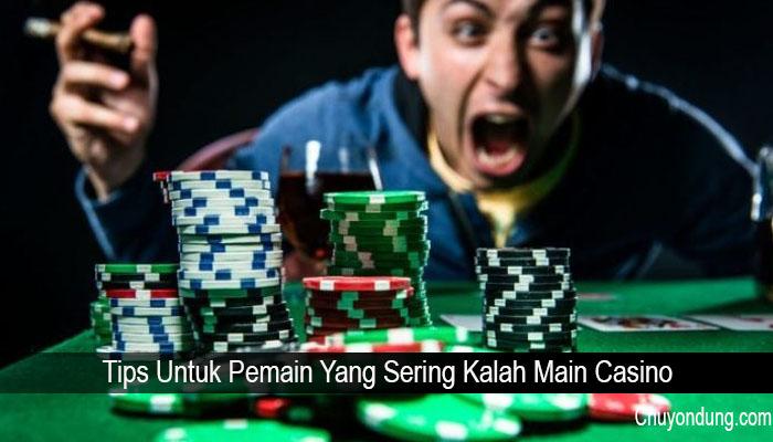 Tips Untuk Pemain Yang Sering Kalah Main Casino